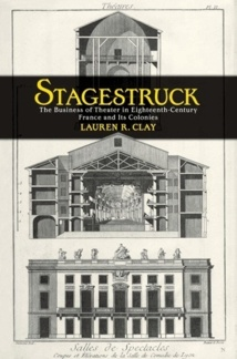 Publication: Stagestruck The Business of Theater in Eighteenth-Century France and Its Colonies by Lauren R. Clay