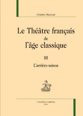 Publication : Le Théâtre français de l'âge classique, III. L'Arrière-saison par Charles Mazouer