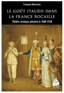 Le Goût italien dans la France rocaille. Théâtre, musique, peinture (v. 1680-1750), par François Moureau.