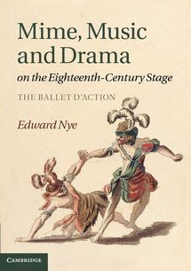 Publication: Mime, Music and Drama on the Eighteenth-Century Stage. The Ballet d'action. By Edward Nye.