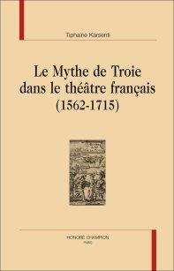 Parution: Le Mythe de Troie dans le théâtre français (1562-1715) par Tiphaine Karsenti
