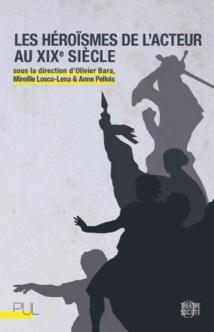 Publication: Les Héroïsmes de l'acteur au XIX° siècle. Dir. Olivier Bara, Mireille Losco-Lena et Anne Pellois